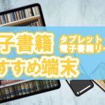 電子書籍タプレット・電子書籍リーダーのおすすめ端末