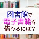 図書館で電子書籍を借りるには?